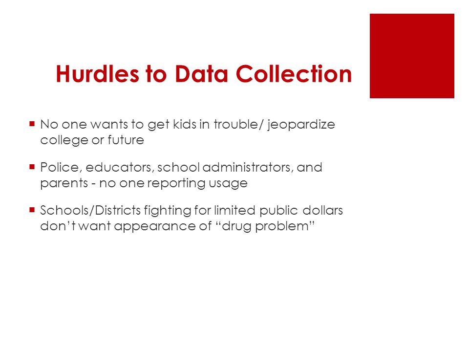 Hurdles to Data Collection  No one wants to get kids in trouble/ jeopardize college or future  Police, educators, school administrators, and parents - no one reporting usage  Schools/Districts fighting for limited public dollars don't want appearance of drug problem