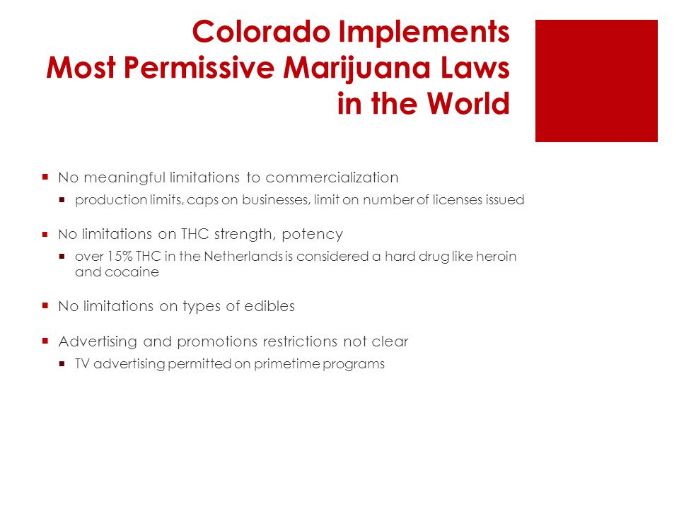 Colorado Implements Most Permissive Marijuana Laws in the World  No meaningful limitations to commercialization  production limits, caps on businesses, limit on number of licenses issued  N o limitations on THC strength, potency  over 15% THC in the Netherlands is considered a hard drug like heroin and cocaine  No limitations on types of edibles  Advertising and promotions restrictions not clear  TV advertising permitted on primetime programs