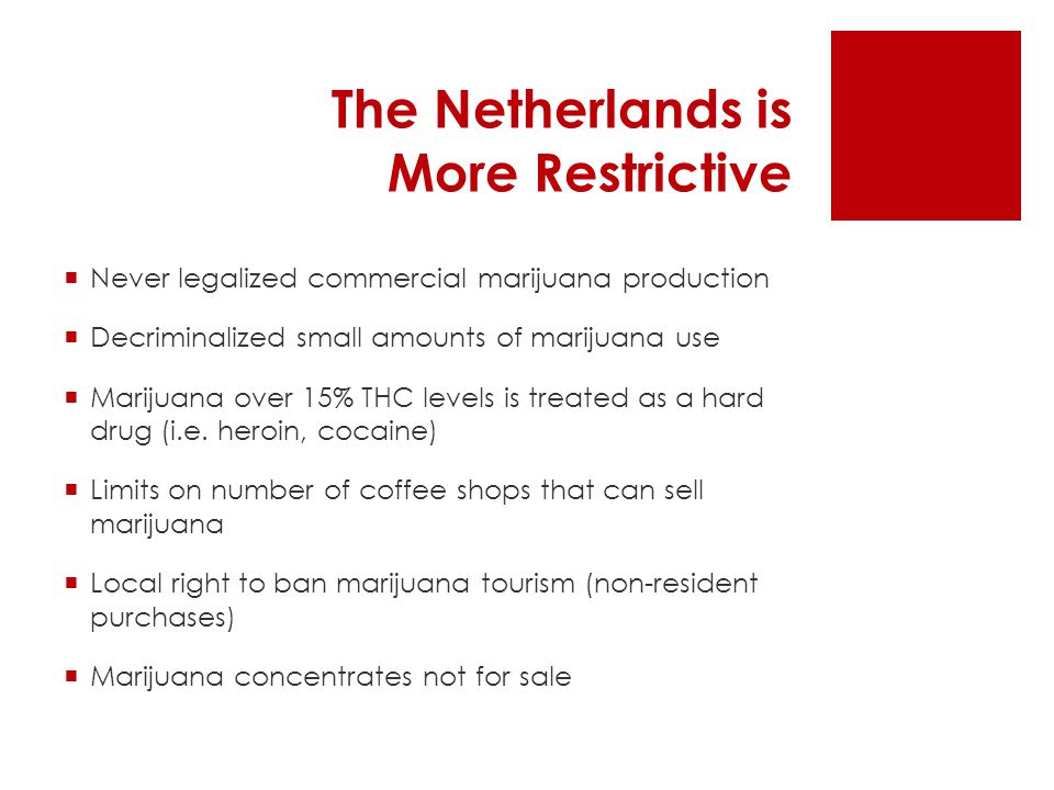 The Netherlands is More Restrictive  Never legalized commercial marijuana production  Decriminalized small amounts of marijuana use  Marijuana over 15% THC levels is treated as a hard drug (i.e.
