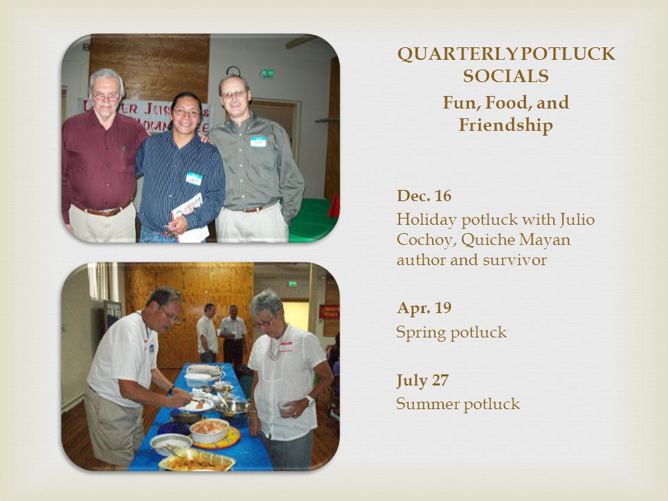 QUARTERLY POTLUCK SOCIALS Fun, Food, and Friendship Dec. 16 Holiday potluck with Julio Cochoy, Quiche Mayan author and survivor Apr. 19 Spring potluck