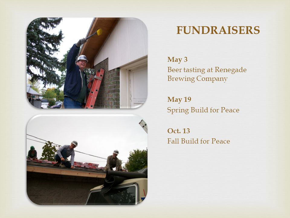 FUNDRAISERS May 3 Beer tasting at Renegade Brewing Company May 19 Spring Build for Peace Oct. 13 Fall Build for Peace