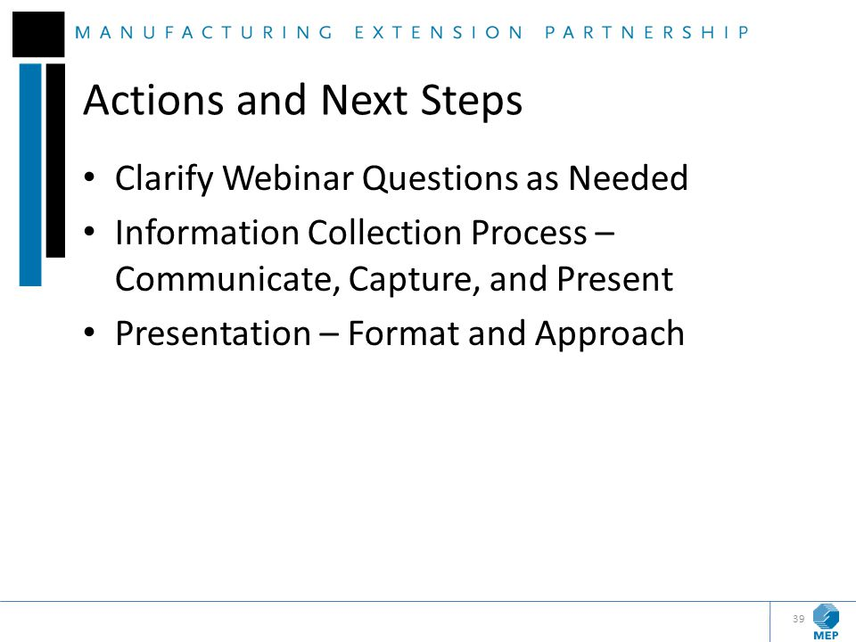 Actions and Next Steps Clarify Webinar Questions as Needed Information Collection Process – Communicate, Capture, and Present Presentation – Format an