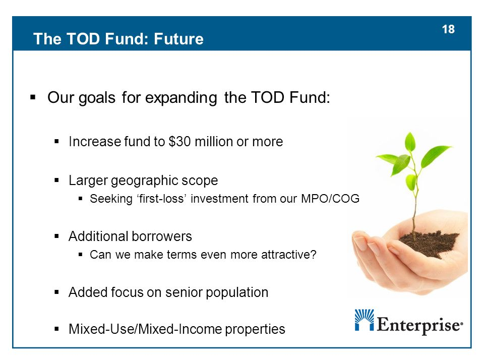 18 The TOD Fund: Future  Our goals for expanding the TOD Fund:  Increase fund to $30 million or more  Larger geographic scope  Seeking 'first-loss' investment from our MPO/COG  Additional borrowers  Can we make terms even more attractive.