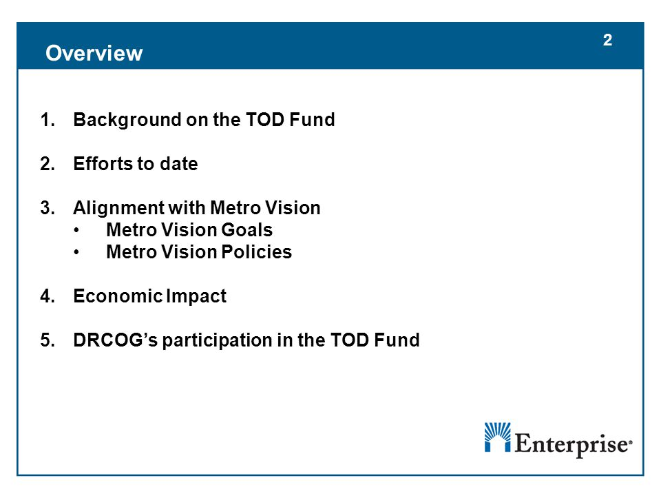 2 1.Background on the TOD Fund 2.Efforts to date 3.Alignment with Metro Vision Metro Vision Goals Metro Vision Policies 4.Economic Impact 5.DRCOG's participation in the TOD Fund 2 Overview