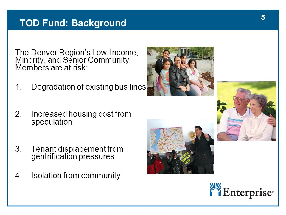 5 TOD Fund: Background The Denver Region's Low-Income, Minority, and Senior Community Members are at risk: 1.Degradation of existing bus lines 2.Increased housing cost from speculation 3.Tenant displacement from gentrification pressures 4.Isolation from community 5