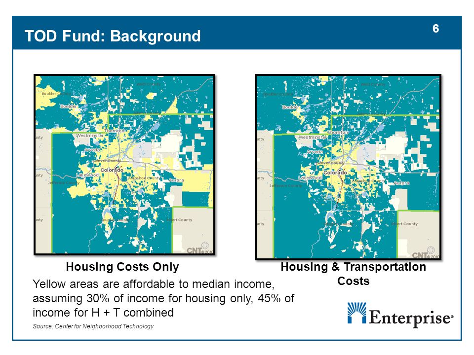 6 Housing Costs OnlyHousing & Transportation Costs Yellow areas are affordable to median income, assuming 30% of income for housing only, 45% of income for H + T combined Source: Center for Neighborhood Technology TOD Fund: Background 6