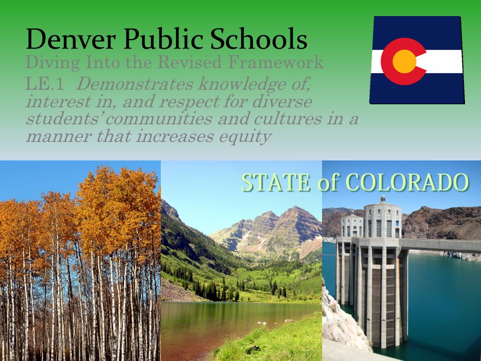Denver Public Schools Diving Into the Revised Framework LE.1 Demonstrates knowledge of, interest in, and respect for diverse students' communities and