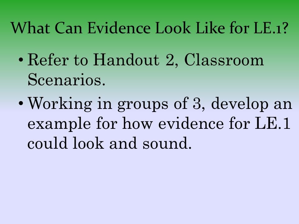 What Can Evidence Look Like for LE.1? Refer to Handout 2, Classroom Scenarios. Working in groups of 3, develop an example for how evidence for LE.1 co