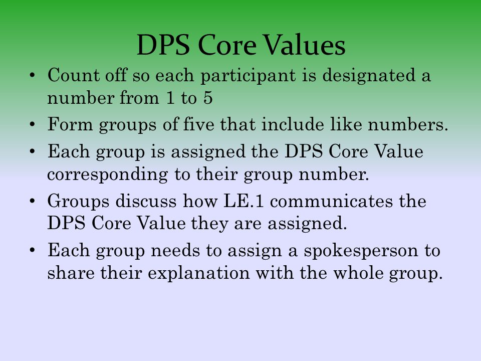 DPS Core Values Count off so each participant is designated a number from 1 to 5 Form groups of five that include like numbers. Each group is assigned