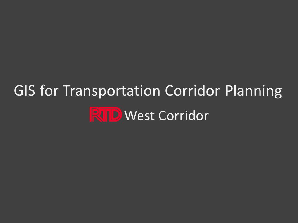 GIS for Transportation Corridor Planning West Corridor