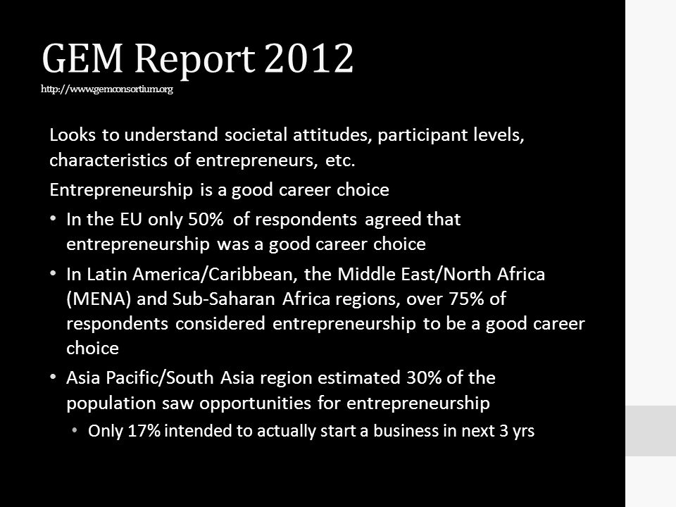 GEM Report 2012 http://www.gemconsortium.org Looks to understand societal attitudes, participant levels, characteristics of entrepreneurs, etc. Entrep