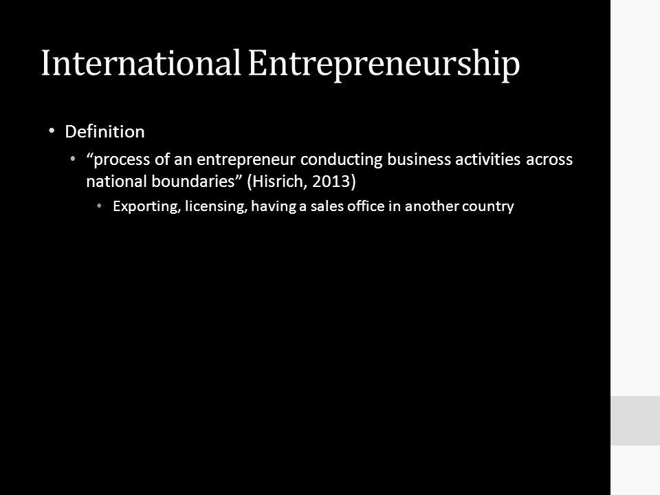 "International Entrepreneurship Definition ""process of an entrepreneur conducting business activities across national boundaries"" (Hisrich, 2013) Expor"