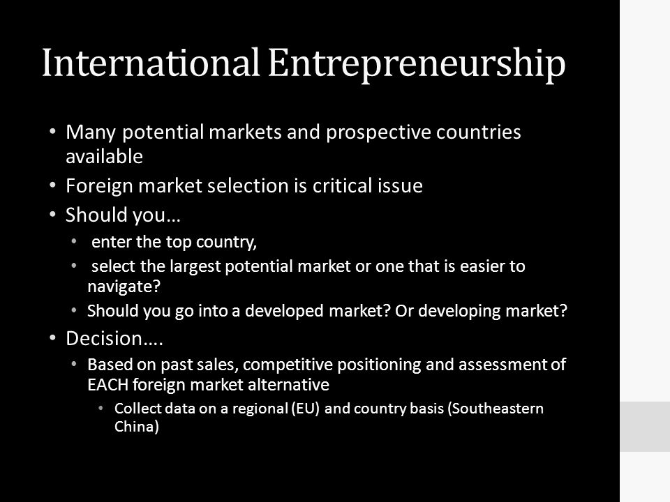 International Entrepreneurship Many potential markets and prospective countries available Foreign market selection is critical issue Should you… enter