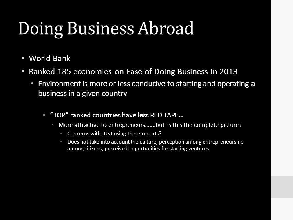 Doing Business Abroad World Bank Ranked 185 economies on Ease of Doing Business in 2013 Environment is more or less conducive to starting and operatin