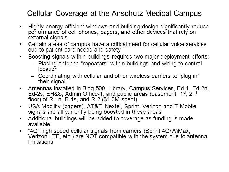 Cellular Coverage at the Anschutz Medical Campus Highly energy efficient windows and building design significantly reduce performance of cell phones, pagers, and other devices that rely on external signals Certain areas of campus have a critical need for cellular voice services due to patient care needs and safety Boosting signals within buildings requires two major deployment efforts: –Placing antenna repeaters within buildings and wiring to central location –Coordinating with cellular and other wireless carriers to plug in their signal Antennas installed in Bldg 500, Library, Campus Services, Ed-1, Ed-2n, Ed-2s, EH&S, Admin Office-1, and public areas (basement, 1 st, 2 nd floor) of R-1n, R-1s, and R-2 ($1.3M spent) USA Mobility (pagers), AT&T, Nextel, Sprint, Verizon and T-Mobile signals are all currently being boosted in these areas Additional buildings will be added to coverage as funding is made available 4G high speed cellular signals from carriers (Sprint 4G/WiMax, Verizon LTE, etc.) are NOT compatible with the system due to antenna limitations