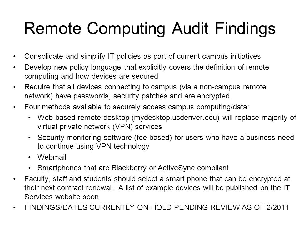 Remote Computing Audit Findings Consolidate and simplify IT policies as part of current campus initiatives Develop new policy language that explicitly covers the definition of remote computing and how devices are secured Require that all devices connecting to campus (via a non-campus remote network) have passwords, security patches and are encrypted.