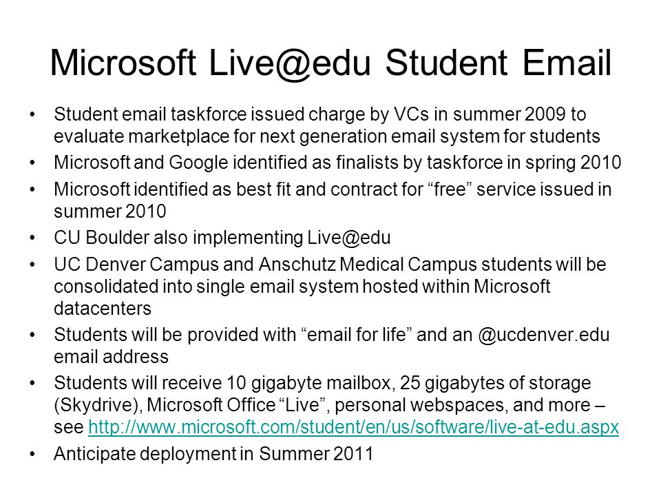 Microsoft Live@edu Student Email Student email taskforce issued charge by VCs in summer 2009 to evaluate marketplace for next generation email system for students Microsoft and Google identified as finalists by taskforce in spring 2010 Microsoft identified as best fit and contract for free service issued in summer 2010 CU Boulder also implementing Live@edu UC Denver Campus and Anschutz Medical Campus students will be consolidated into single email system hosted within Microsoft datacenters Students will be provided with email for life and an @ucdenver.edu email address Students will receive 10 gigabyte mailbox, 25 gigabytes of storage (Skydrive), Microsoft Office Live , personal webspaces, and more – see http://www.microsoft.com/student/en/us/software/live-at-edu.aspxhttp://www.microsoft.com/student/en/us/software/live-at-edu.aspx Anticipate deployment in Summer 2011