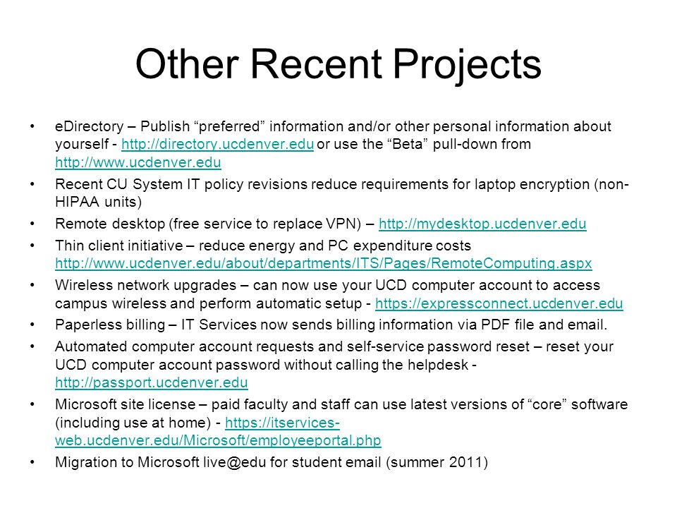 Other Recent Projects eDirectory – Publish preferred information and/or other personal information about yourself - http://directory.ucdenver.edu or use the Beta pull-down from http://www.ucdenver.eduhttp://directory.ucdenver.edu http://www.ucdenver.edu Recent CU System IT policy revisions reduce requirements for laptop encryption (non- HIPAA units) Remote desktop (free service to replace VPN) – http://mydesktop.ucdenver.eduhttp://mydesktop.ucdenver.edu Thin client initiative – reduce energy and PC expenditure costs http://www.ucdenver.edu/about/departments/ITS/Pages/RemoteComputing.aspx http://www.ucdenver.edu/about/departments/ITS/Pages/RemoteComputing.aspx Wireless network upgrades – can now use your UCD computer account to access campus wireless and perform automatic setup - https://expressconnect.ucdenver.eduhttps://expressconnect.ucdenver.edu Paperless billing – IT Services now sends billing information via PDF file and email.