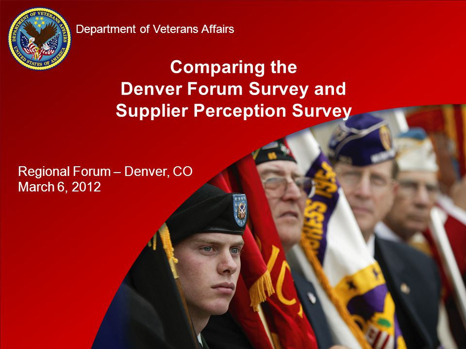 D D Department of Veterans Affairs Comparing the Denver Forum Survey and Supplier Perception Survey Regional Forum – Denver, CO March 6, 2012