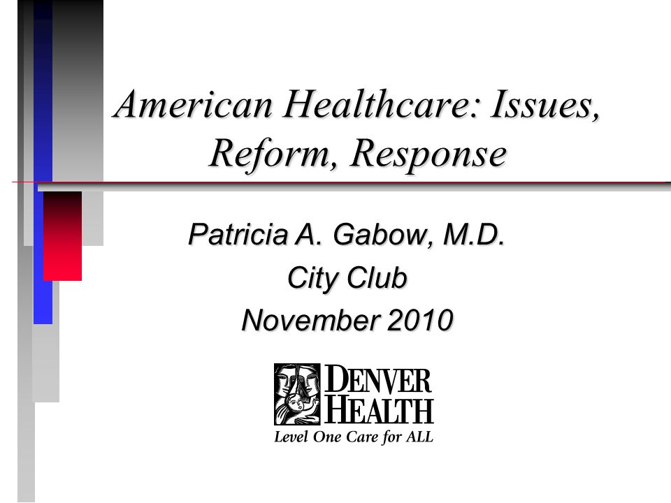 American Healthcare: Issues, Reform, Response Patricia A. Gabow, M.D. City Club November 2010