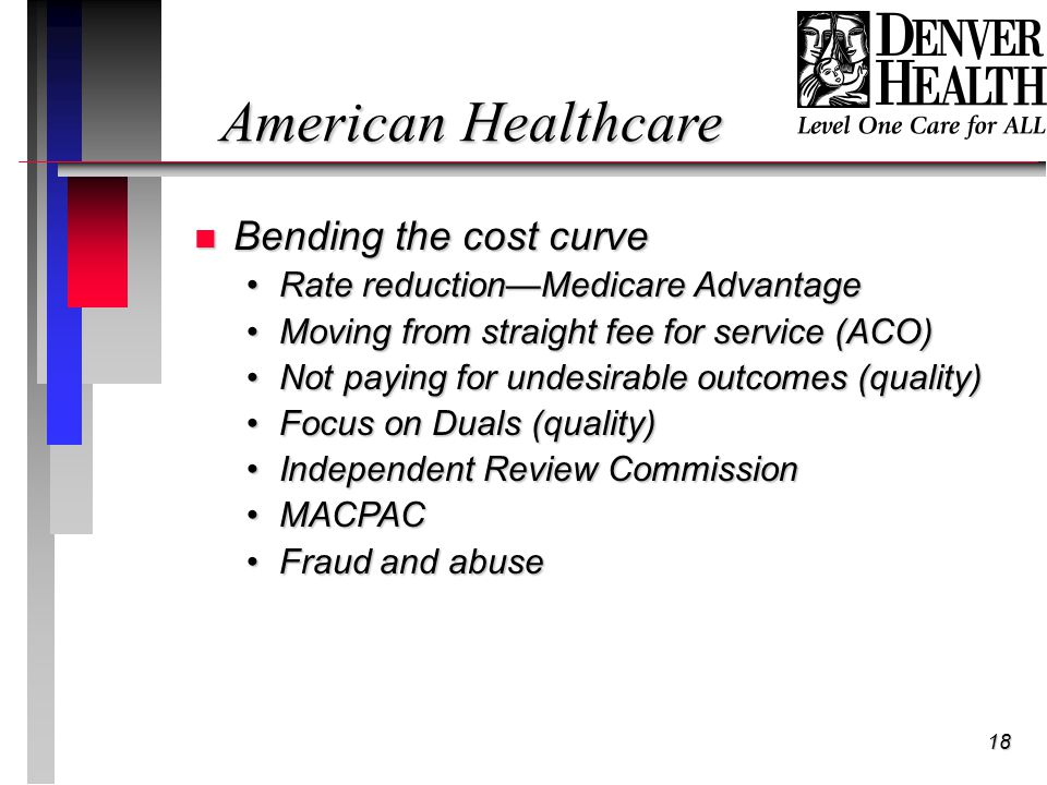 18 American Healthcare n Bending the cost curve Rate reduction—Medicare AdvantageRate reduction—Medicare Advantage Moving from straight fee for service (ACO)Moving from straight fee for service (ACO) Not paying for undesirable outcomes (quality)Not paying for undesirable outcomes (quality) Focus on Duals (quality)Focus on Duals (quality) Independent Review CommissionIndependent Review Commission MACPACMACPAC Fraud and abuseFraud and abuse