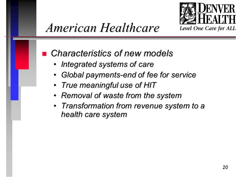 20 American Healthcare n Characteristics of new models Integrated systems of careIntegrated systems of care Global payments-end of fee for serviceGlobal payments-end of fee for service True meaningful use of HITTrue meaningful use of HIT Removal of waste from the systemRemoval of waste from the system Transformation from revenue system to a health care systemTransformation from revenue system to a health care system