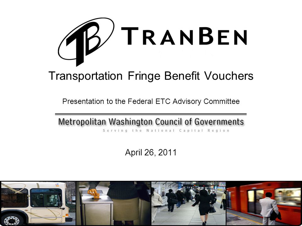 Transportation Fringe Benefit Vouchers Presentation to the Federal ETC Advisory Committee April 26, 2011