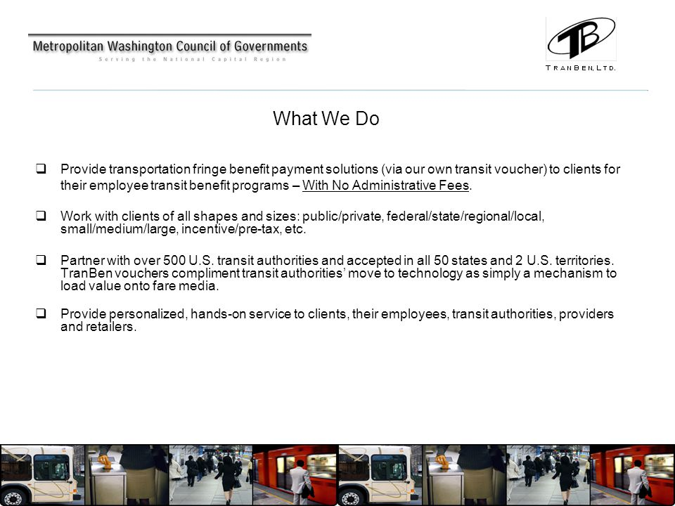 What We Do  Provide transportation fringe benefit payment solutions (via our own transit voucher) to clients for their employee transit benefit programs – With No Administrative Fees.