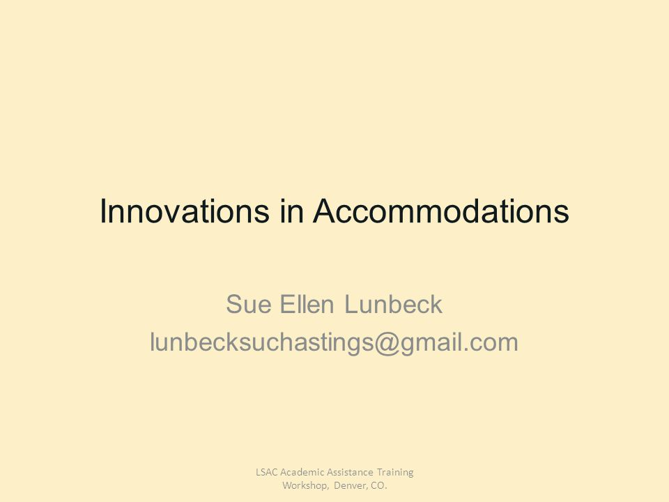 Innovations in Accommodations Sue Ellen Lunbeck lunbecksuchastings@gmail.com LSAC Academic Assistance Training Workshop, Denver, CO.