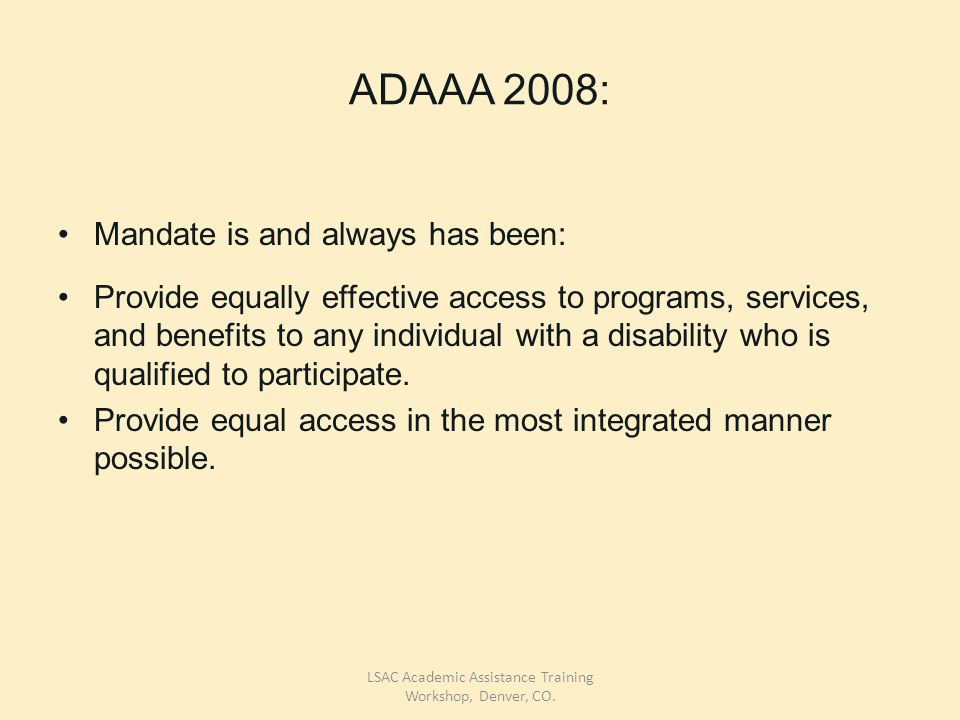 ADAAA 2008: Mandate is and always has been: Provide equally effective access to programs, services, and benefits to any individual with a disability who is qualified to participate.