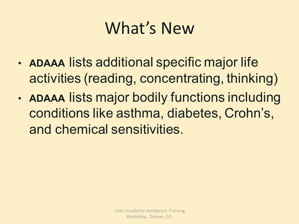 What's New ADAAA lists additional specific major life activities (reading, concentrating, thinking) ADAAA lists major bodily functions including conditions like asthma, diabetes, Crohn's, and chemical sensitivities.