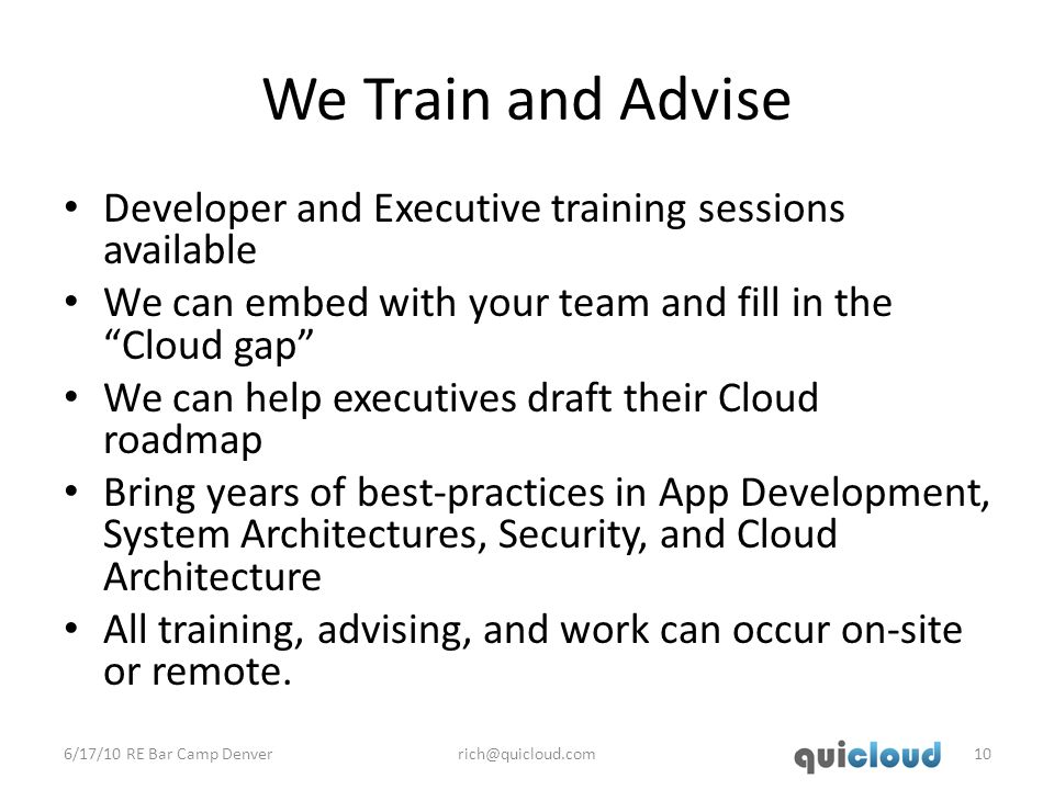 We Train and Advise Developer and Executive training sessions available We can embed with your team and fill in the Cloud gap We can help executives draft their Cloud roadmap Bring years of best-practices in App Development, System Architectures, Security, and Cloud Architecture All training, advising, and work can occur on-site or remote.