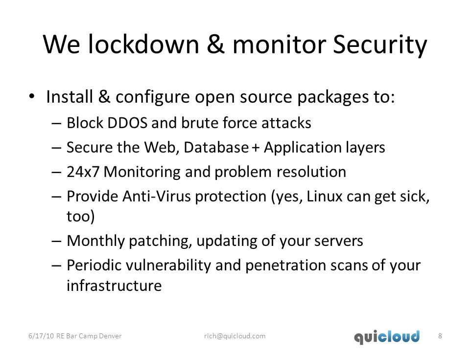 We lockdown & monitor Security Install & configure open source packages to: – Block DDOS and brute force attacks – Secure the Web, Database + Application layers – 24x7 Monitoring and problem resolution – Provide Anti-Virus protection (yes, Linux can get sick, too) – Monthly patching, updating of your servers – Periodic vulnerability and penetration scans of your infrastructure 6/17/10 RE Bar Camp Denverrich@quicloud.com8