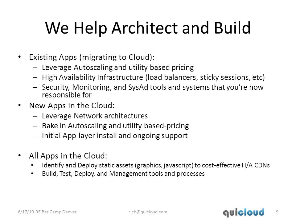We Help Architect and Build Existing Apps (migrating to Cloud): – Leverage Autoscaling and utility based pricing – High Availability Infrastructure (load balancers, sticky sessions, etc) – Security, Monitoring, and SysAd tools and systems that you're now responsible for New Apps in the Cloud: – Leverage Network architectures – Bake in Autoscaling and utility based-pricing – Initial App-layer install and ongoing support All Apps in the Cloud: Identify and Deploy static assets (graphics, javascript) to cost-effective H/A CDNs Build, Test, Deploy, and Management tools and processes 6/17/10 RE Bar Camp Denverrich@quicloud.com9