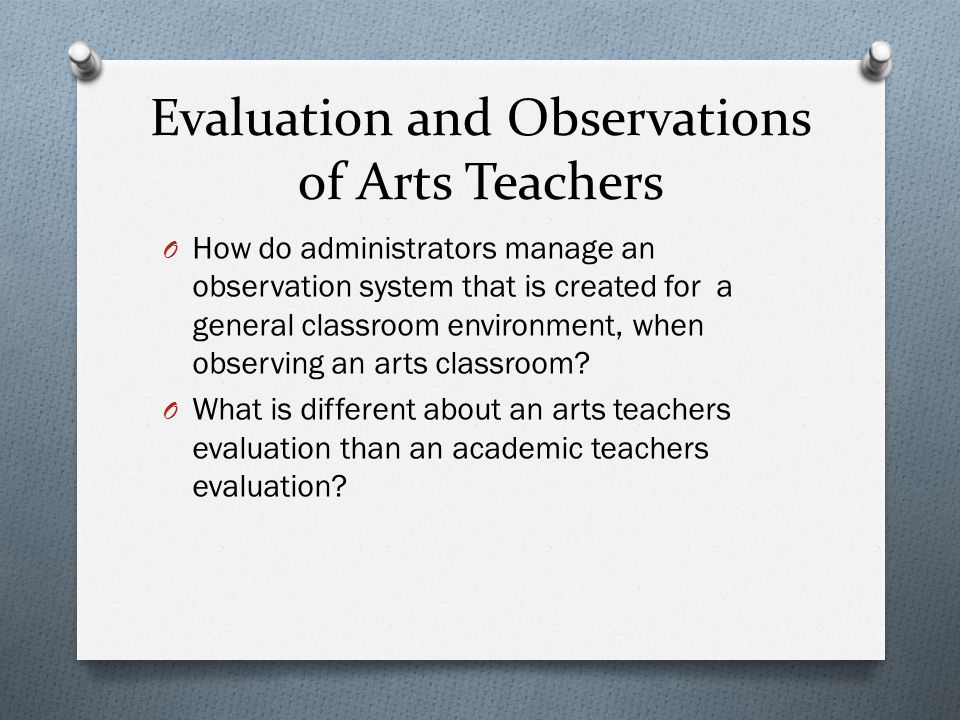 Evaluation and Observations of Arts Teachers O How do administrators manage an observation system that is created for a general classroom environment, when observing an arts classroom.