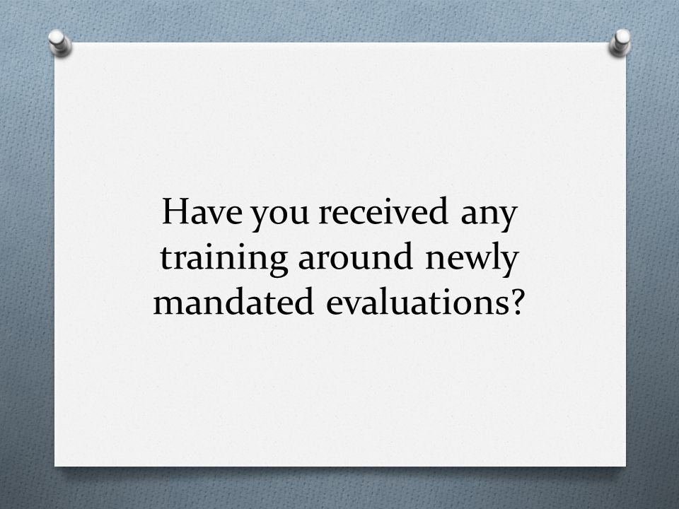 Have you received any training around newly mandated evaluations