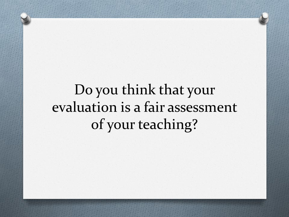 Do you think that your evaluation is a fair assessment of your teaching
