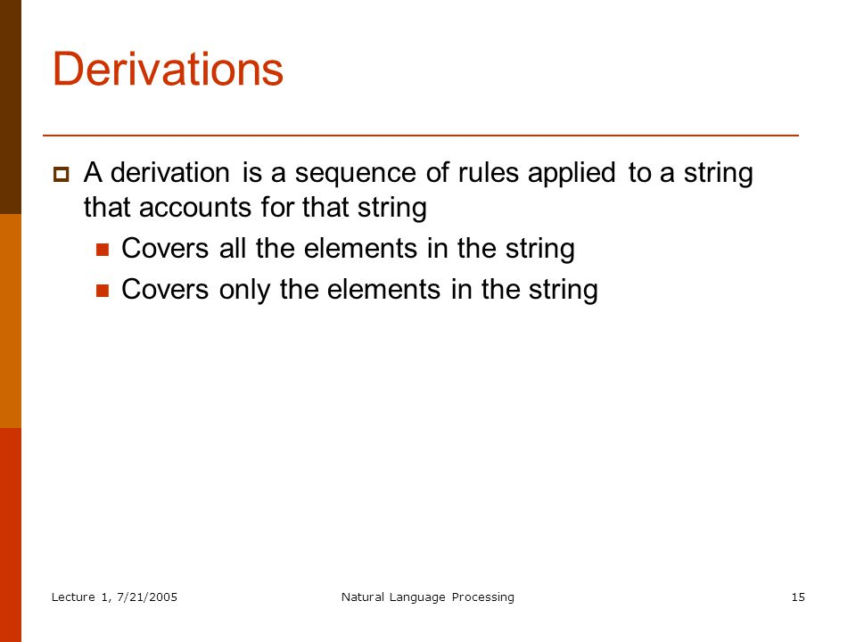 Lecture 1, 7/21/2005Natural Language Processing15 Derivations  A derivation is a sequence of rules applied to a string that accounts for that string Covers all the elements in the string Covers only the elements in the string