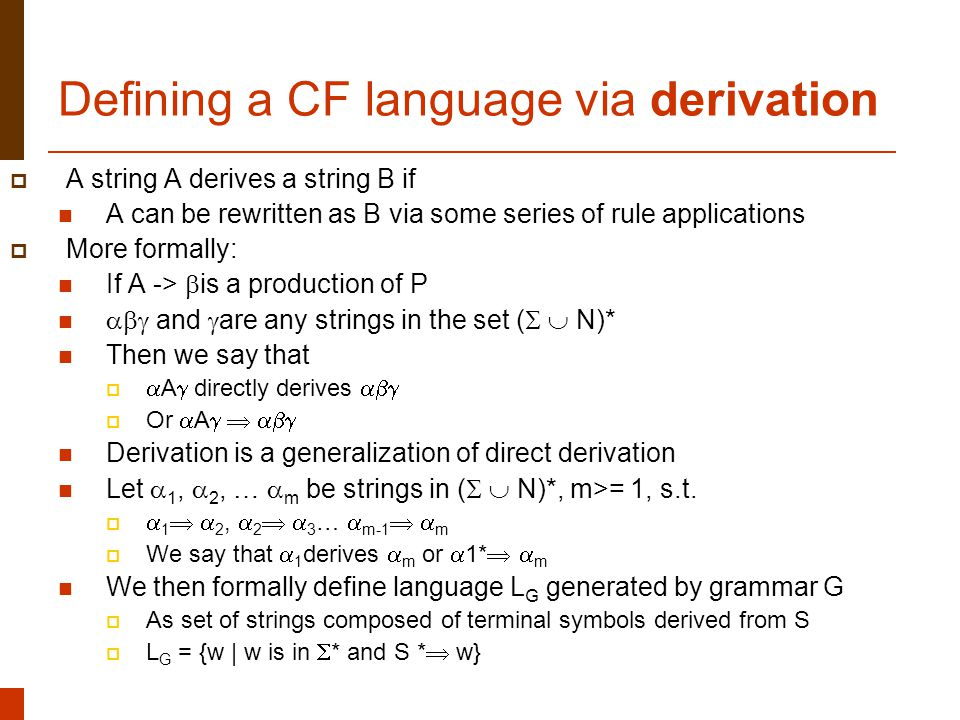 Lecture 1, 7/21/2005Natural Language Processing18 Defining a CF language via derivation  A string A derives a string B if A can be rewritten as B via some series of rule applications  More formally: If A ->  is a production of P  and  are any strings in the set (   N)* Then we say that   A  directly derives   Or  A    Derivation is a generalization of direct derivation Let  1,  2, …  m be strings in (   N)*, m>= 1, s.t.