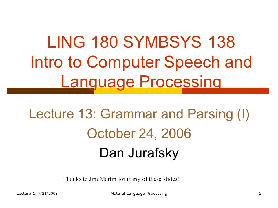 Lecture 1, 7/21/2005Natural Language Processing2 LING 180 SYMBSYS 138 Intro to Computer Speech and Language Processing Lecture 13: Grammar and Parsing (I) October 24, 2006 Dan Jurafsky Thanks to Jim Martin for many of these slides!