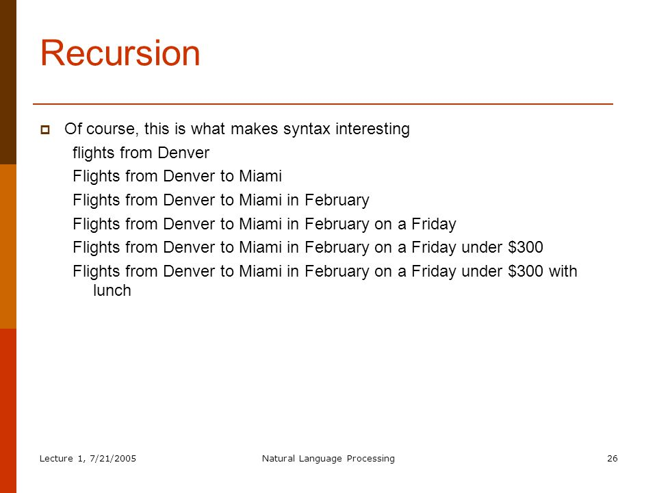 Lecture 1, 7/21/2005Natural Language Processing26 Recursion  Of course, this is what makes syntax interesting flights from Denver Flights from Denver to Miami Flights from Denver to Miami in February Flights from Denver to Miami in February on a Friday Flights from Denver to Miami in February on a Friday under $300 Flights from Denver to Miami in February on a Friday under $300 with lunch