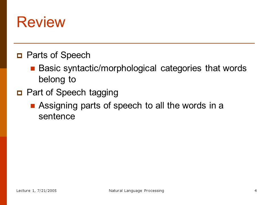 Lecture 1, 7/21/2005Natural Language Processing4 Review  Parts of Speech Basic syntactic/morphological categories that words belong to  Part of Speech tagging Assigning parts of speech to all the words in a sentence