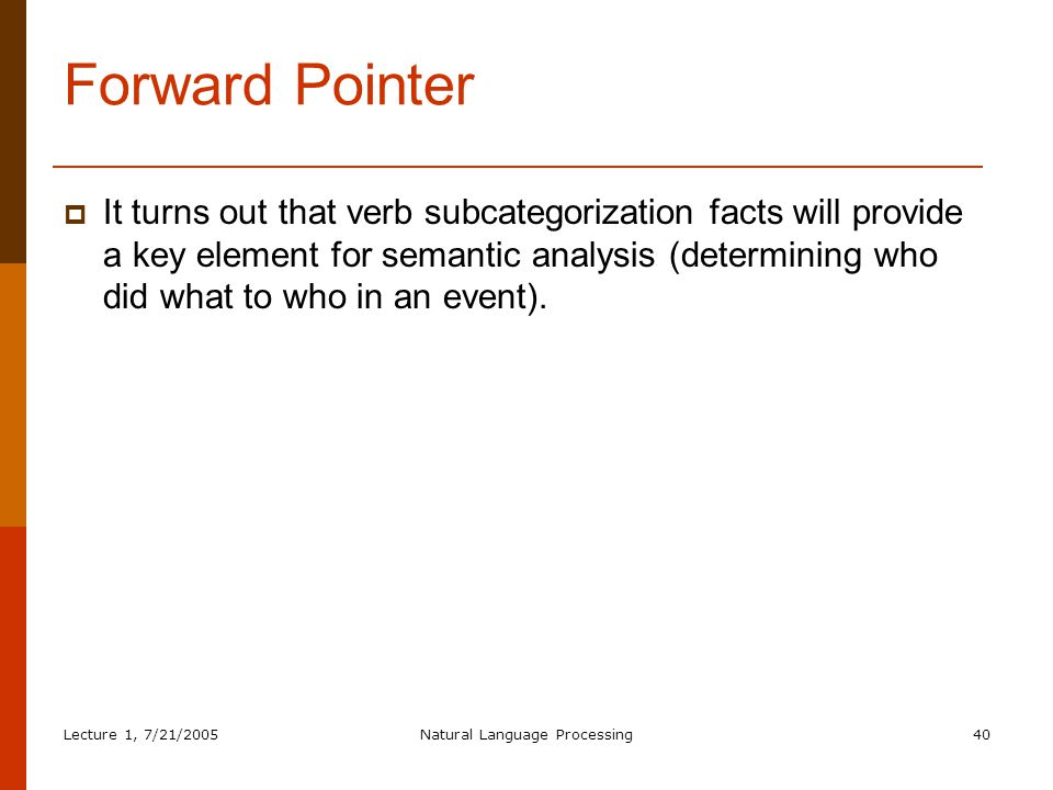 Lecture 1, 7/21/2005Natural Language Processing40 Forward Pointer  It turns out that verb subcategorization facts will provide a key element for semantic analysis (determining who did what to who in an event).