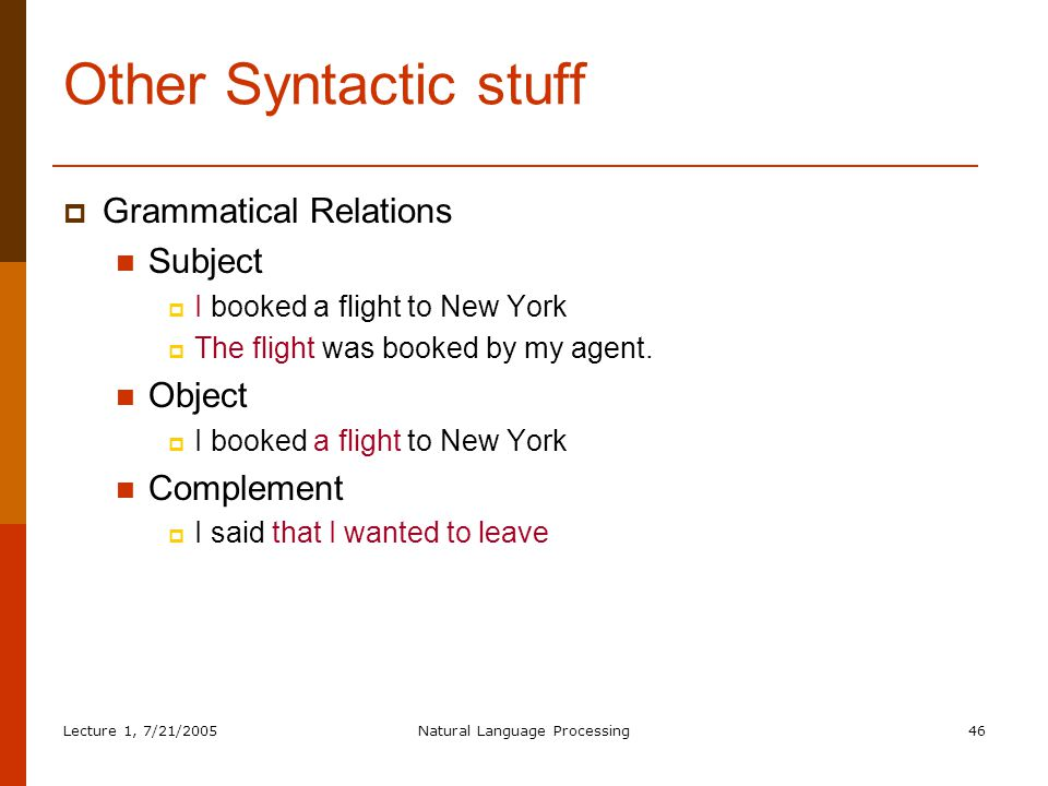 Lecture 1, 7/21/2005Natural Language Processing46 Other Syntactic stuff  Grammatical Relations Subject  I booked a flight to New York  The flight was booked by my agent.