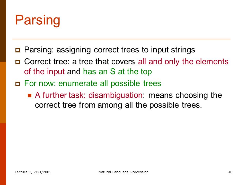 Lecture 1, 7/21/2005Natural Language Processing48 Parsing  Parsing: assigning correct trees to input strings  Correct tree: a tree that covers all and only the elements of the input and has an S at the top  For now: enumerate all possible trees A further task: disambiguation: means choosing the correct tree from among all the possible trees.