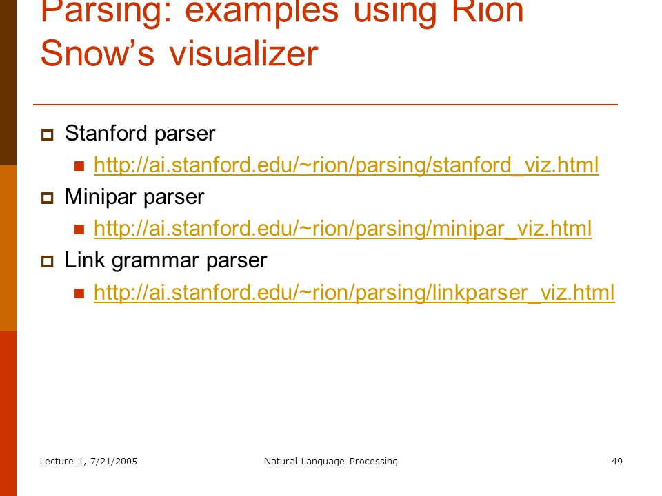 Lecture 1, 7/21/2005Natural Language Processing49 Parsing: examples using Rion Snow's visualizer  Stanford parser http://ai.stanford.edu/~rion/parsing/stanford_viz.html  Minipar parser http://ai.stanford.edu/~rion/parsing/minipar_viz.html  Link grammar parser http://ai.stanford.edu/~rion/parsing/linkparser_viz.html