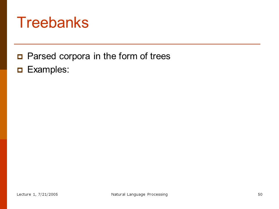 Lecture 1, 7/21/2005Natural Language Processing50 Treebanks  Parsed corpora in the form of trees  Examples:
