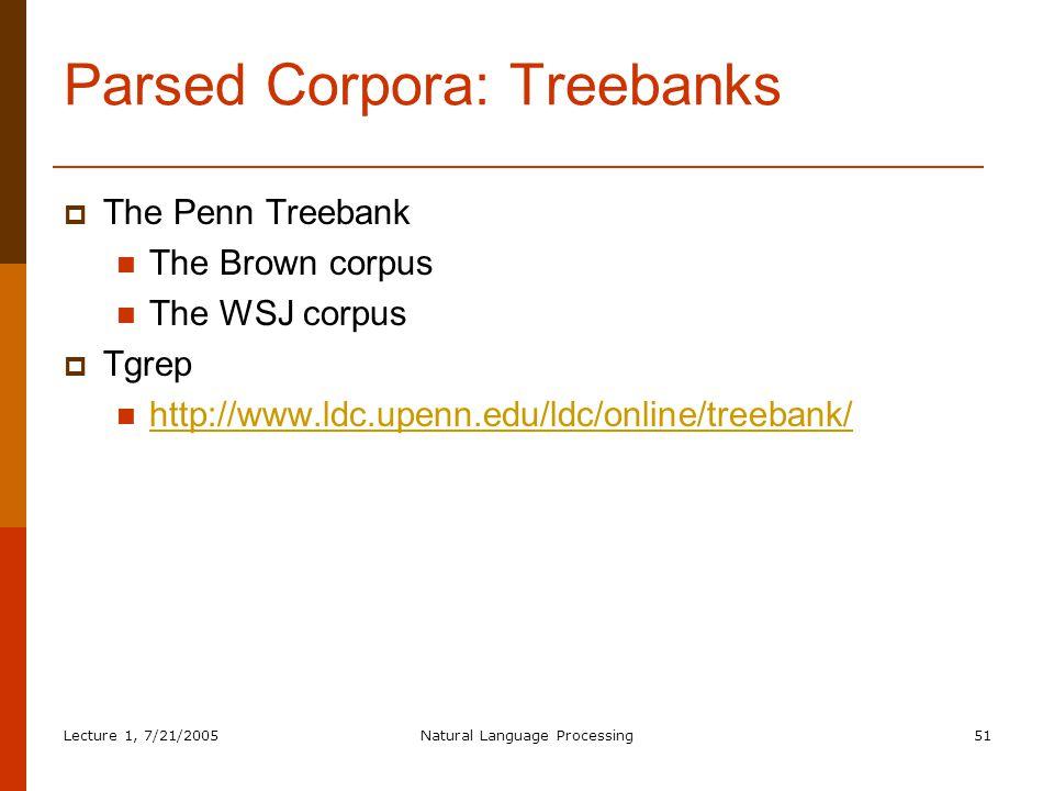 Lecture 1, 7/21/2005Natural Language Processing51 Parsed Corpora: Treebanks  The Penn Treebank The Brown corpus The WSJ corpus  Tgrep http://www.ldc.upenn.edu/ldc/online/treebank/