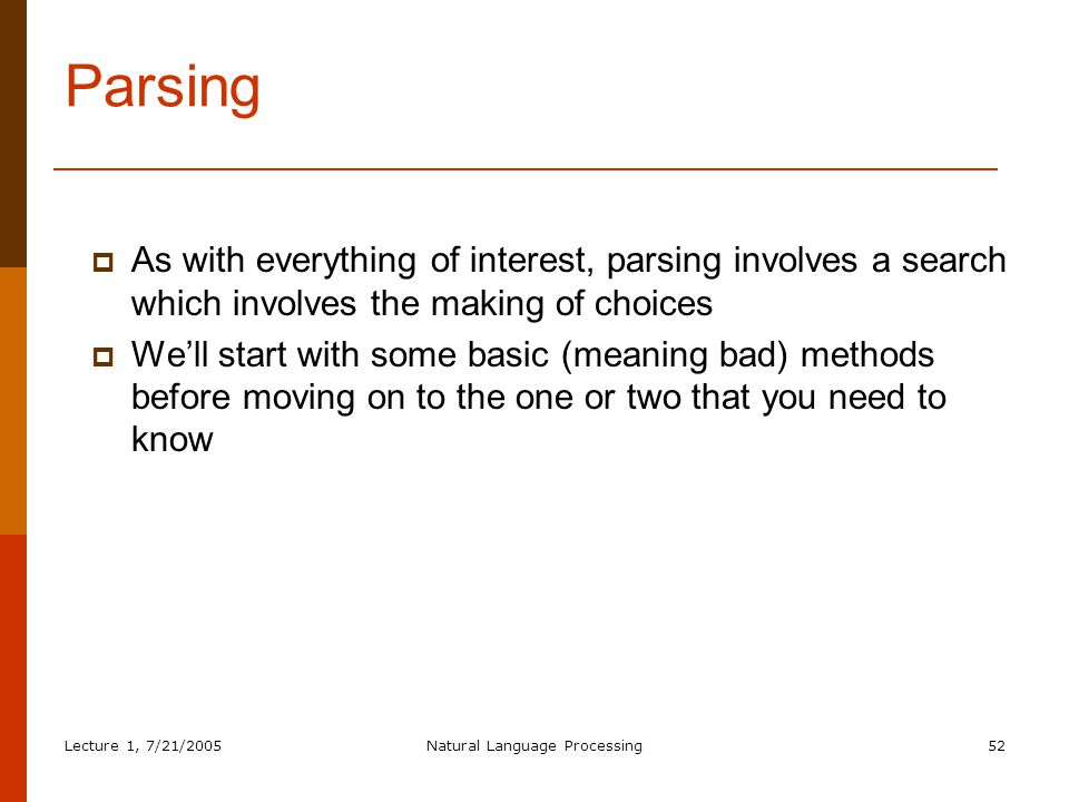 Lecture 1, 7/21/2005Natural Language Processing52 Parsing  As with everything of interest, parsing involves a search which involves the making of choices  We'll start with some basic (meaning bad) methods before moving on to the one or two that you need to know