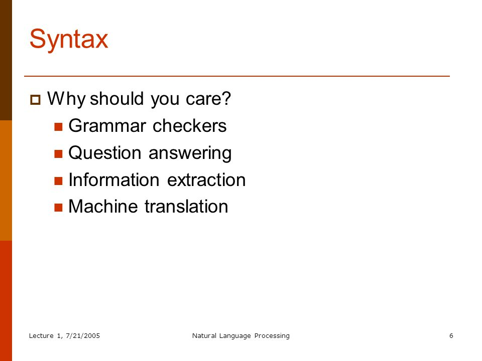 Lecture 1, 7/21/2005Natural Language Processing7 4 key ideas of syntax  Constituency (we'll spend most of our time on this)  Grammatical relations  Subcategorization  Lexical dependencies Plus one part we won't have time for:  Movement/long-distance dependency